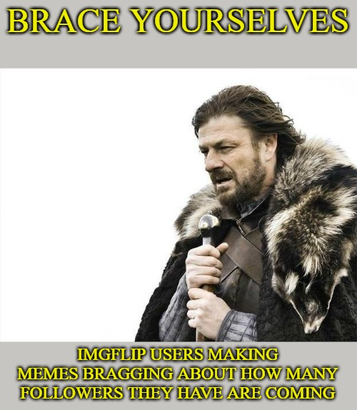 Brace Yourselves X is Coming Meme | BRACE YOURSELVES IMGFLIP USERS MAKING MEMES BRAGGING ABOUT HOW MANY FOLLOWERS THEY HAVE ARE COMING | image tagged in memes,brace yourselves x is coming | made w/ Imgflip meme maker