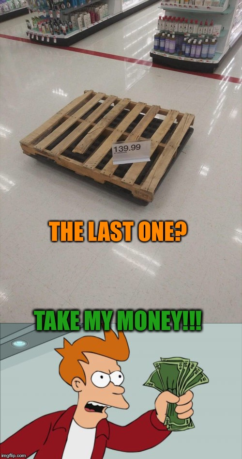 They're going fast! |  THE LAST ONE? TAKE MY MONEY!!! | image tagged in shut up and take my money fry,deal,memes,funny | made w/ Imgflip meme maker