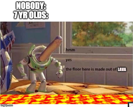 Nobody:& yr OLDS | NOBODY:7 YR OLDS: LAVA | image tagged in toy story,buzz lightyear,hmm | made w/ Imgflip meme maker