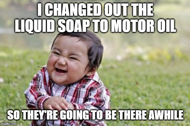 Evil Toddler Meme | I CHANGED OUT THE LIQUID SOAP TO MOTOR OIL SO THEY'RE GOING TO BE THERE AWHILE | image tagged in memes,evil toddler | made w/ Imgflip meme maker