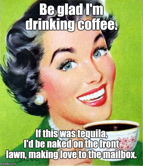 Not Tequila |  Be glad I'm drinking coffee. If this was tequila, I'd be naked on the front lawn, making love to the mailbox. | image tagged in mom,coffee,memes | made w/ Imgflip meme maker