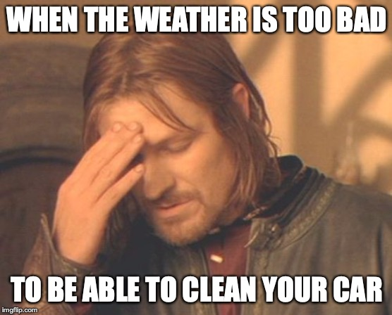 Frustrated Boromir |  WHEN THE WEATHER IS TOO BAD; TO BE ABLE TO CLEAN YOUR CAR | image tagged in memes,frustrated boromir | made w/ Imgflip meme maker