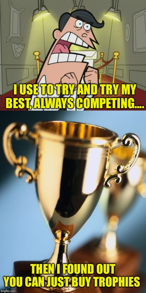 They're not that much either |  I USE TO TRY AND TRY MY BEST, ALWAYS COMPETING.... THEN I FOUND OUT YOU CAN JUST BUY TROPHIES | image tagged in trophy,fairy odd parents trophy room | made w/ Imgflip meme maker