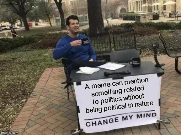 Isn't this fun? | A meme can mention something related to politics without being political in nature | image tagged in memes,change my mind,not political | made w/ Imgflip meme maker