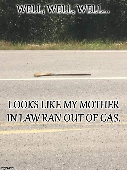 WELL, WELL, WELL... LOOKS LIKE MY MOTHER IN LAW RAN OUT OF GAS. | image tagged in witch | made w/ Imgflip meme maker