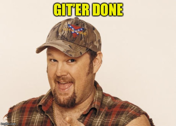 Now that's funny right there | GIT'ER DONE | image tagged in now that's funny right there | made w/ Imgflip meme maker