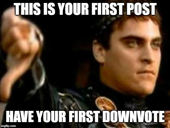 Downvoting Roman | THIS IS YOUR FIRST POST HAVE YOUR FIRST DOWNVOTE | image tagged in memes,downvoting roman,AdviceAnimals | made w/ Imgflip meme maker