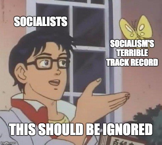 Is This A Pigeon | SOCIALISTS SOCIALISM'S TERRIBLE TRACK RECORD THIS SHOULD BE IGNORED | image tagged in memes,is this a pigeon | made w/ Imgflip meme maker