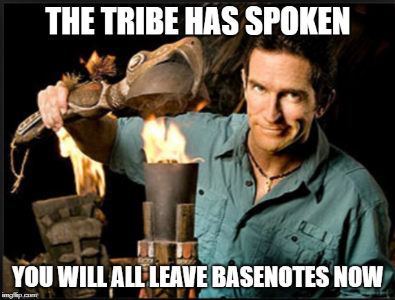The tribe has spoken | THE TRIBE HAS SPOKEN YOU WILL ALL LEAVE BASENOTES NOW | image tagged in the tribe has spoken | made w/ Imgflip meme maker