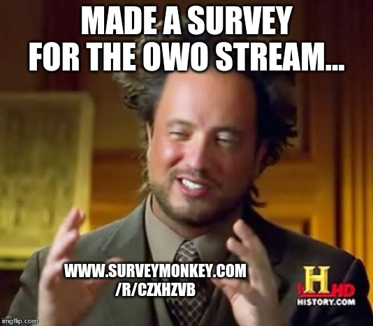 https://www.surveymonkey.com/r/CZXHZVB | MADE A SURVEY FOR THE OWO STREAM... WWW.SURVEYMONKEY.COM /R/CZXHZVB | image tagged in memes,ancient aliens,survey | made w/ Imgflip meme maker