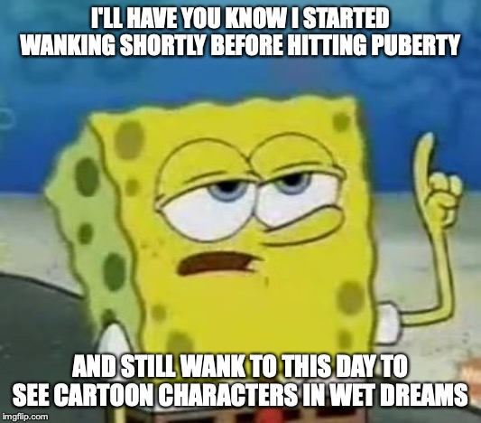 My Wanking Habit | I'LL HAVE YOU KNOW I STARTED WANKING SHORTLY BEFORE HITTING PUBERTY AND STILL WANK TO THIS DAY TO SEE CARTOON CHARACTERS IN WET DREAMS | image tagged in memes,ill have you know spongebob,masturbation | made w/ Imgflip meme maker