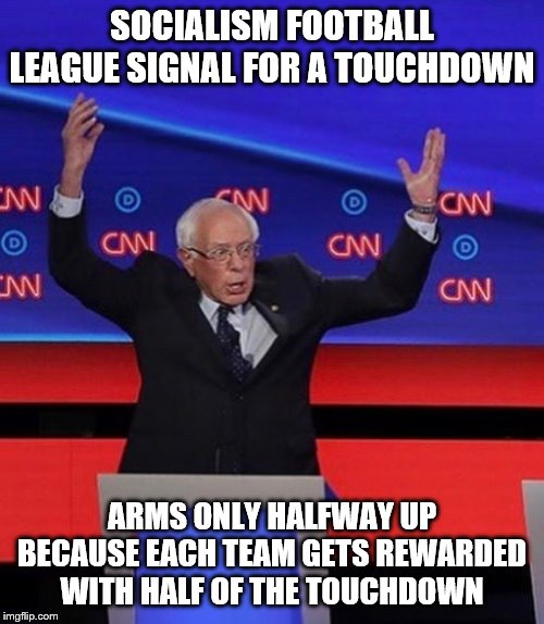Bernie the referee | SOCIALISM FOOTBALL LEAGUE SIGNAL FOR A TOUCHDOWN ARMS ONLY HALFWAY UP BECAUSE EACH TEAM GETS REWARDED WITH HALF OF THE TOUCHDOWN | image tagged in football | made w/ Imgflip meme maker