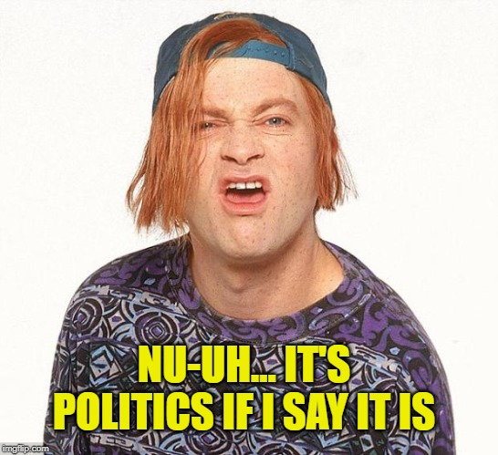 Kevin the teenager | NU-UH... IT'S POLITICS IF I SAY IT IS | image tagged in kevin the teenager | made w/ Imgflip meme maker