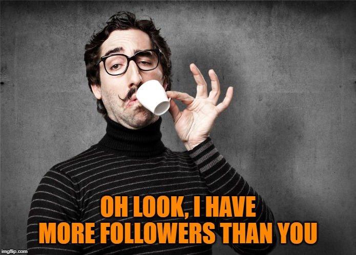 Pretentious Snob | OH LOOK, I HAVE MORE FOLLOWERS THAN YOU | image tagged in pretentious snob | made w/ Imgflip meme maker