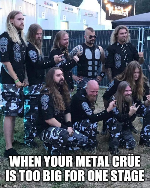 Thank you, Sabaton, for a fantastic evening. | WHEN YOUR METAL CRÜE IS TOO BIG FOR ONE STAGE | image tagged in sabaton,heavy metal,music,metal | made w/ Imgflip meme maker