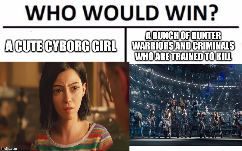 A CUTE CYBORG GIRL A BUNCH OF HUNTER WARRIORS AND CRIMINALS WHO ARE TRAINED TO KILL | image tagged in who would win,alita,alitamemes,alitabattleangel,funny,cyborg | made w/ Imgflip meme maker