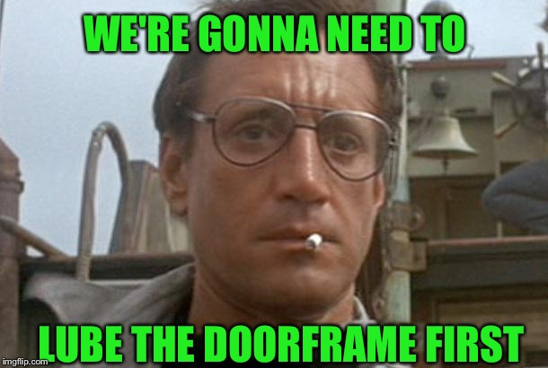 jaws | LUBE THE DOORFRAME FIRST WE'RE GONNA NEED TO | image tagged in jaws | made w/ Imgflip meme maker