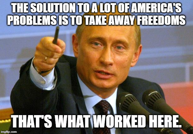 Good Guy Putin | THE SOLUTION TO A LOT OF AMERICA'S PROBLEMS IS TO TAKE AWAY FREEDOMS THAT'S WHAT WORKED HERE. | image tagged in memes,good guy putin | made w/ Imgflip meme maker