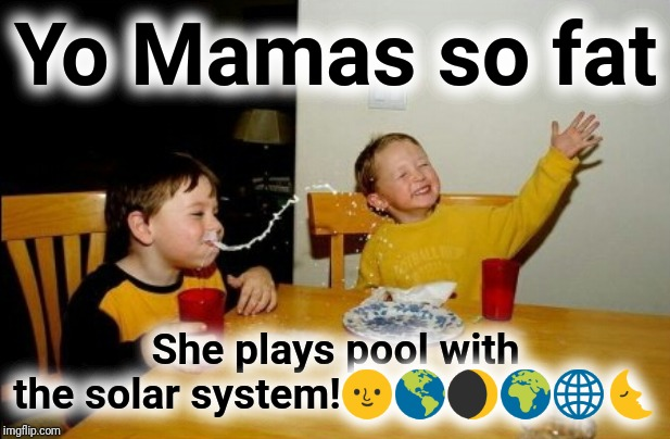 Fat Mama 8 Ball | Yo Mamas so fat She plays pool with the solar system!?????? | image tagged in memes,yo mamas so fat,8ball,justjeff,your momma,fat | made w/ Imgflip meme maker