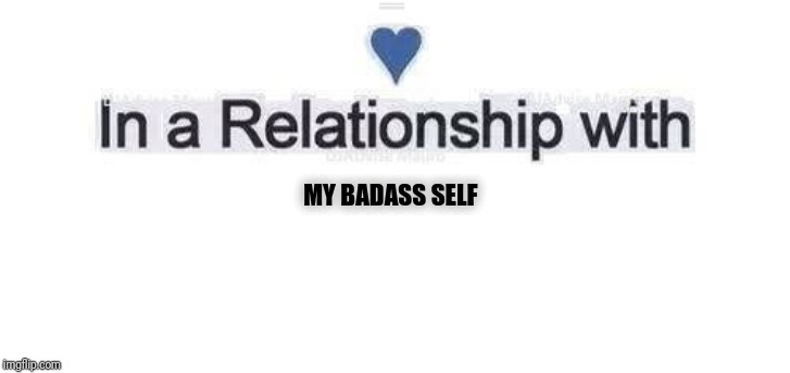 In a relationship | MY BADASS SELF | image tagged in in a relationship | made w/ Imgflip meme maker