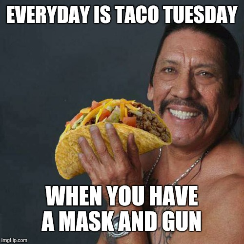 Taco Tuesday | EVERYDAY IS TACO TUESDAY WHEN YOU HAVE A MASK AND GUN | image tagged in taco tuesday | made w/ Imgflip meme maker