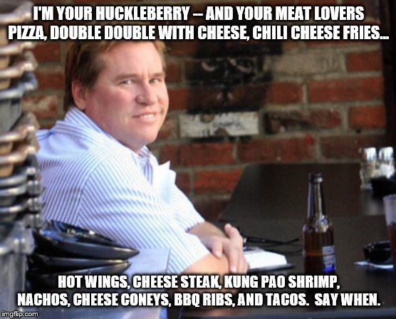 Fat Val Kilmer | I'M YOUR HUCKLEBERRY -- AND YOUR MEAT LOVERS PIZZA, DOUBLE DOUBLE WITH CHEESE, CHILI CHEESE FRIES... HOT WINGS, CHEESE STEAK, KUNG PAO SHRIM | image tagged in memes,fat val kilmer | made w/ Imgflip meme maker