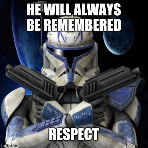 clone trooper fear none | HE WILL ALWAYS BE REMEMBERED RESPECT | image tagged in clone trooper fear none | made w/ Imgflip meme maker