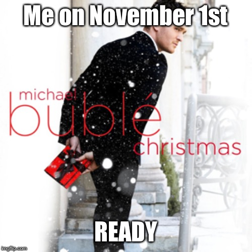 What is Thanksgiving? |  Me on November 1st; READY | image tagged in christmas,november,fall,holidays,holiday,michael | made w/ Imgflip meme maker