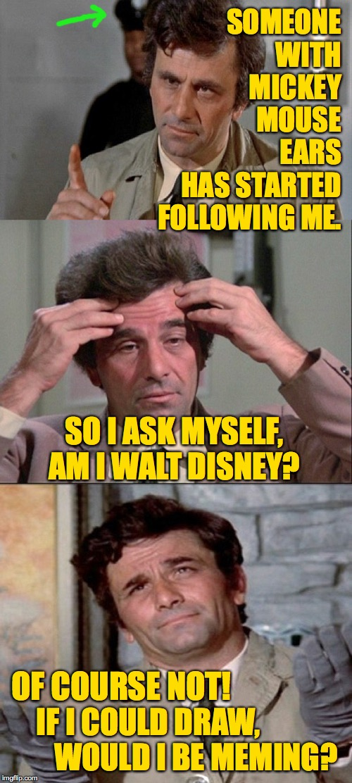 I may be following you right now  ( : | SOMEONE WITH MICKEY MOUSE EARS HAS STARTED FOLLOWING ME. IF I COULD DRAW,       WOULD I BE MEMING? SO I ASK MYSELF, AM I WALT DISNEY? OF CO | image tagged in columbo,meming,walt disney,followers | made w/ Imgflip meme maker