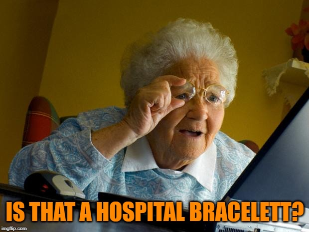 Old lady at computer finds the Internet | IS THAT A HOSPITAL BRACELETT? | image tagged in old lady at computer finds the internet | made w/ Imgflip meme maker