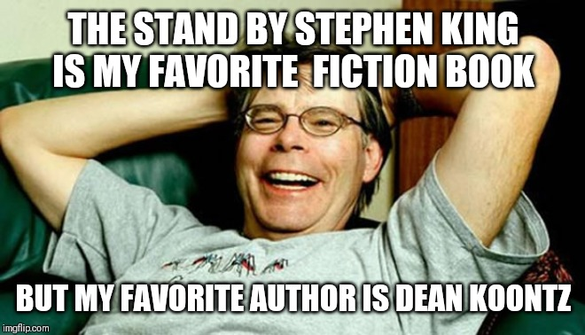 Stephen King | THE STAND BY STEPHEN KING IS MY FAVORITE  FICTION BOOK BUT MY FAVORITE AUTHOR IS DEAN KOONTZ | image tagged in stephen king | made w/ Imgflip meme maker