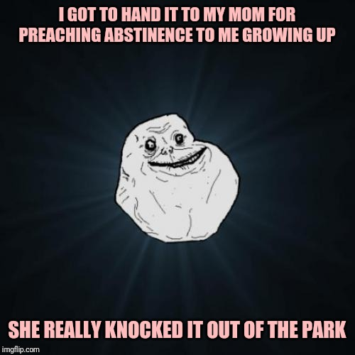 Forever Alone | I GOT TO HAND IT TO MY MOM FOR PREACHING ABSTINENCE TO ME GROWING UP SHE REALLY KNOCKED IT OUT OF THE PARK | image tagged in memes,forever alone | made w/ Imgflip meme maker