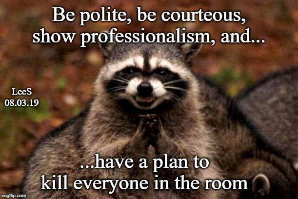 Evil Plotting Raccoon | Be polite, be courteous, show professionalism, and... ...have a plan to kill everyone in the room LeeS 08.03.19 | image tagged in memes,evil plotting raccoon | made w/ Imgflip meme maker