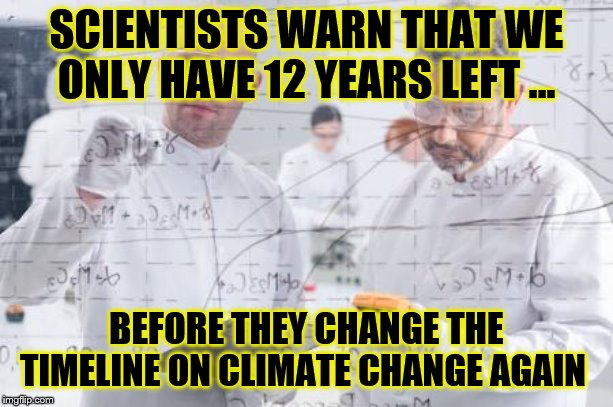 british scientists | SCIENTISTS WARN THAT WE ONLY HAVE 12 YEARS LEFT ... BEFORE THEY CHANGE THE TIMELINE ON CLIMATE CHANGE AGAIN | image tagged in british scientists | made w/ Imgflip meme maker