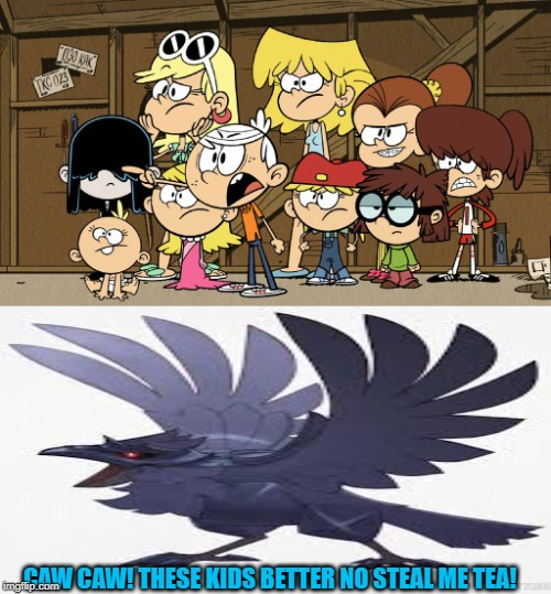 Now I could use some tea now. | CAW CAW! THESE KIDS BETTER NO STEAL ME TEA! | image tagged in loud house against meme template,the_tea_drinking_corviknight,caw caw bitch,tea | made w/ Imgflip meme maker