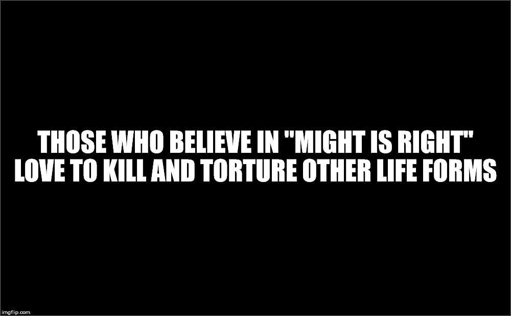 "THOSE WHO BELIEVE IN ""MIGHT IS RIGHT"" LOVE TO KILL AND TORTURE OTHER LIFE FORMS 