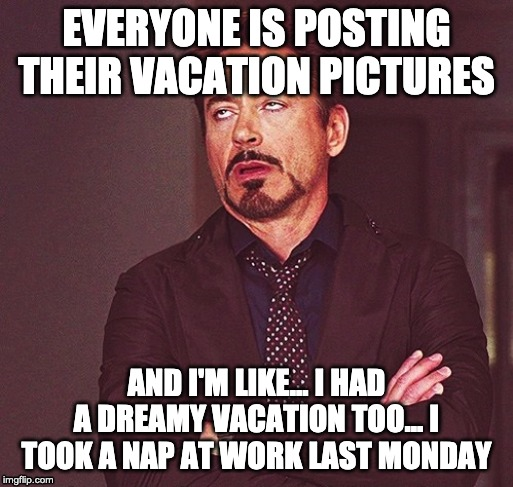 Robert Downey Jr rolling eyes | EVERYONE IS POSTING THEIR VACATION PICTURES AND I'M LIKE... I HAD A DREAMY VACATION TOO... I TOOK A NAP AT WORK LAST MONDAY | image tagged in robert downey jr rolling eyes | made w/ Imgflip meme maker