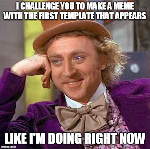 Let's see how you can adapt | I CHALLENGE YOU TO MAKE A MEME WITH THE FIRST TEMPLATE THAT APPEARS LIKE I'M DOING RIGHT NOW | image tagged in memes,creepy condescending wonka,first template,challenge | made w/ Imgflip meme maker