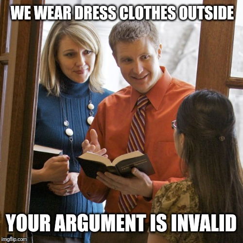 Jehovah's Witness | WE WEAR DRESS CLOTHES OUTSIDE YOUR ARGUMENT IS INVALID | image tagged in door to door,jehovah's witness | made w/ Imgflip meme maker