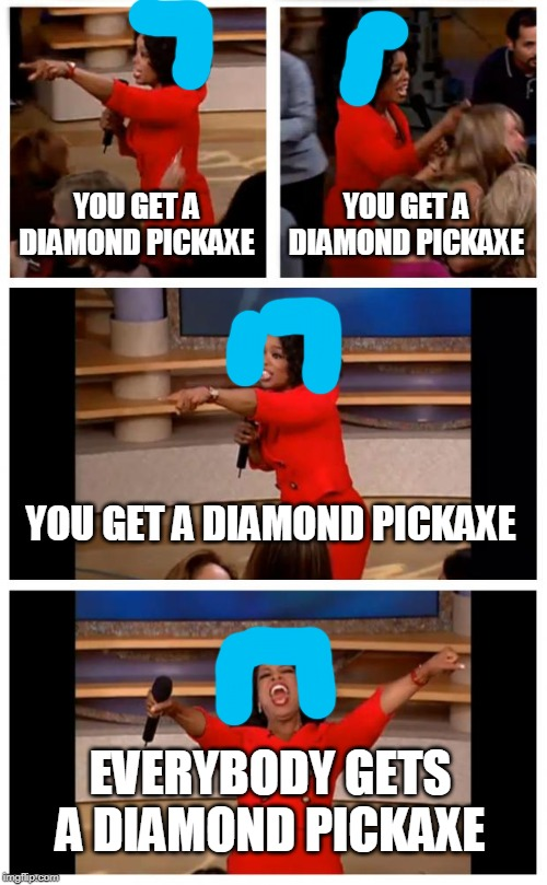 Oprah You Get A Car Everybody Gets A Car | YOU GET A DIAMOND PICKAXE YOU GET A DIAMOND PICKAXE YOU GET A DIAMOND PICKAXE EVERYBODY GETS A DIAMOND PICKAXE | image tagged in memes,oprah you get a car everybody gets a car | made w/ Imgflip meme maker