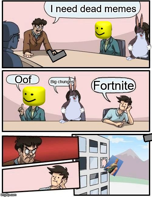 Boardroom Meeting Suggestion Meme | I need dead memes Oof Big chunges Fortnite | image tagged in memes,boardroom meeting suggestion | made w/ Imgflip meme maker