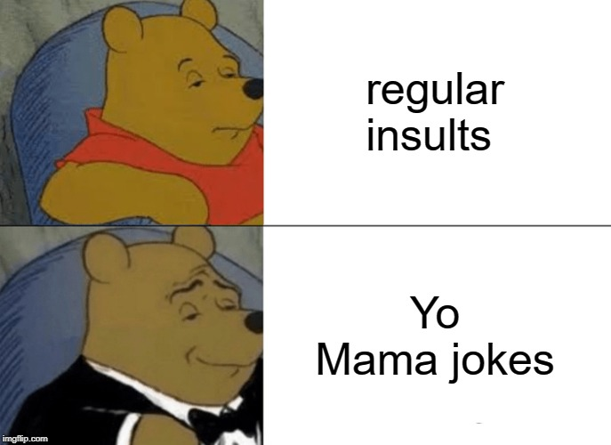 Tuxedo Winnie The Pooh Meme | regular insults Yo Mama jokes | image tagged in memes,tuxedo winnie the pooh | made w/ Imgflip meme maker