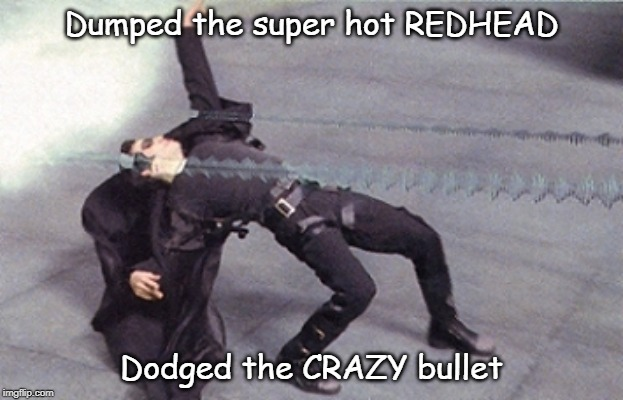 Dumped the super hot REDHEAD Dodged the CRAZY bullet | image tagged in neo dodging bullets | made w/ Imgflip meme maker