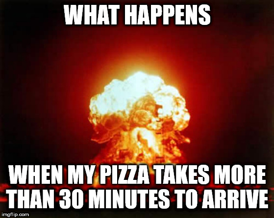 Nuclear Explosion | WHAT HAPPENS WHEN MY PIZZA TAKES MORE THAN 30 MINUTES TO ARRIVE | image tagged in memes,nuclear explosion | made w/ Imgflip meme maker
