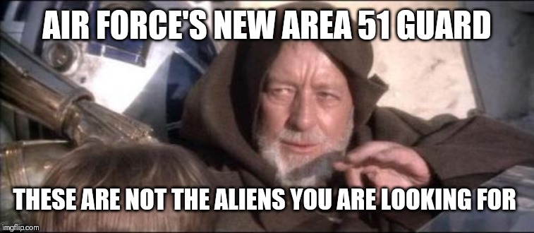 These Arent The Droids You Were Looking For | AIR FORCE'S NEW AREA 51 GUARD THESE ARE NOT THE ALIENS YOU ARE LOOKING FOR | image tagged in memes,these arent the droids you were looking for | made w/ Imgflip meme maker