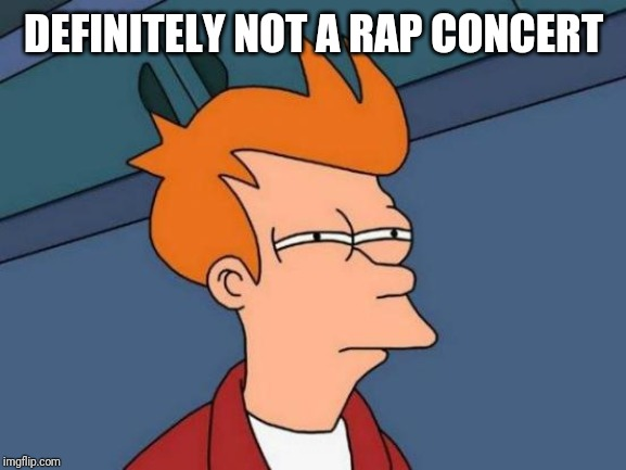 Futurama Fry Meme | DEFINITELY NOT A RAP CONCERT | image tagged in memes,futurama fry | made w/ Imgflip meme maker