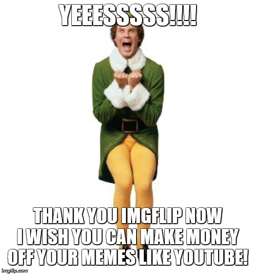 YEEESSSSS!!!! THANK YOU IMGFLIP NOW I WISH YOU CAN MAKE MONEY OFF YOUR MEMES LIKE YOUTUBE! | image tagged in buddy the elf excited | made w/ Imgflip meme maker