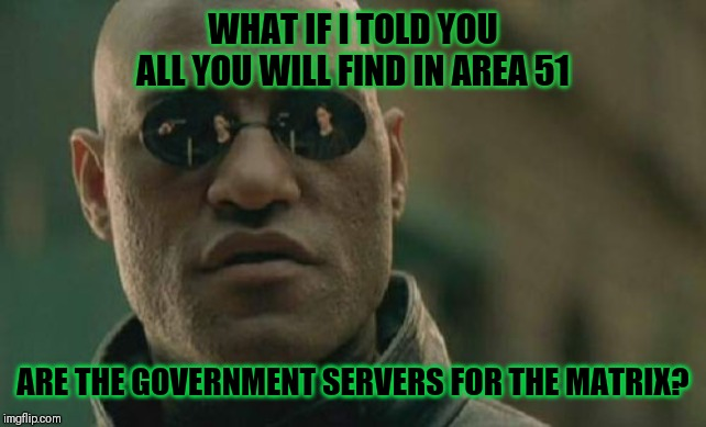 Matrix Morpheus Meme | WHAT IF I TOLD YOU ALL YOU WILL FIND IN AREA 51 ARE THE GOVERNMENT SERVERS FOR THE MATRIX? | image tagged in memes,matrix morpheus | made w/ Imgflip meme maker