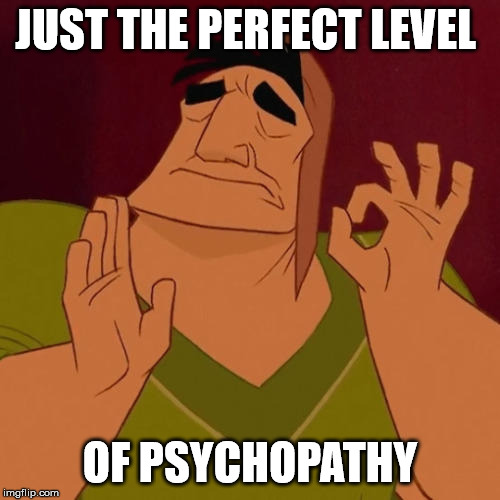 When X just right | JUST THE PERFECT LEVEL OF PSYCHOPATHY | image tagged in when x just right | made w/ Imgflip meme maker