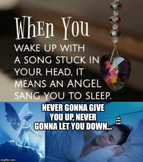 In that case, my guardian angel is a Rick Astley fan. Or they just enjoy RickRolling me when I wake up. | why is this my life NEVER GONNA GIVE YOU UP, NEVER GONNA LET YOU DOWN... | image tagged in sleep,song,angel | made w/ Imgflip meme maker